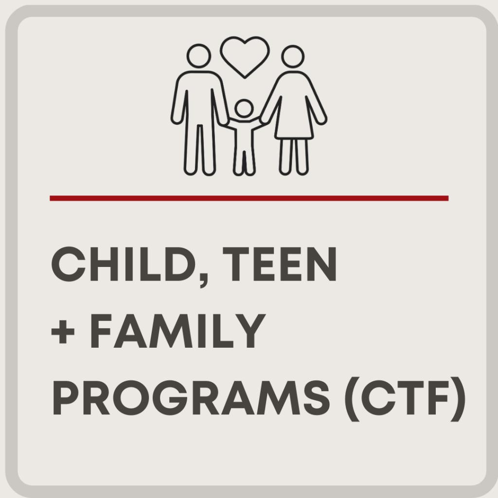 Child, Teen + Family Programs (CTF)